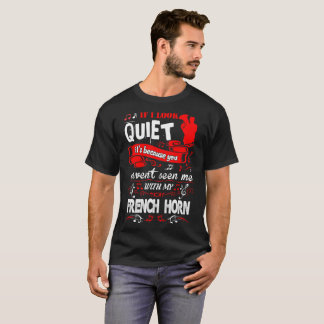 If Look Quiet Havent Seen With French Horn Tshirt