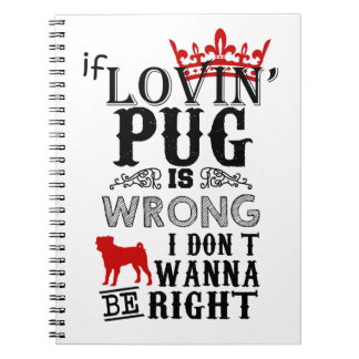 If Lovin Pug is Wrong i Don´t Wanna be Right Notebooks
