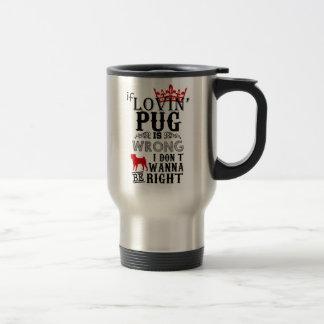 If Lovin Pug is Wrong i Don´t Wanna be Right Travel Mug