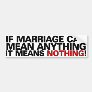 If marriage can mean anything it means nothing! bumper sticker