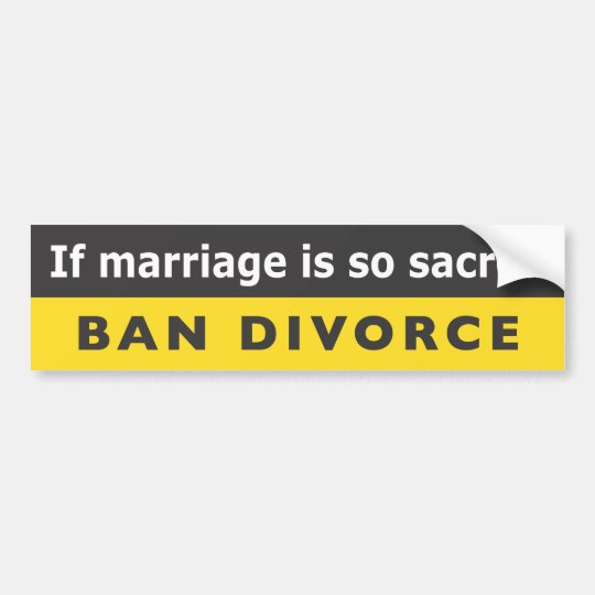 """If Marriage Is So Sacred Ban Divorce"" Bumper Sticker"