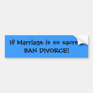 If Marriage is so sacred, BAN DIVORCE! Bumper Sticker