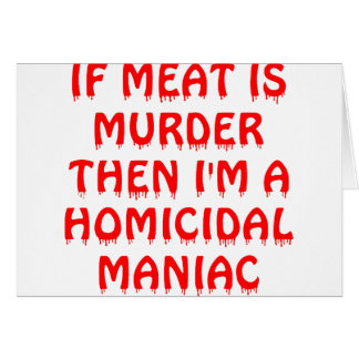 If Meat Is Murder I'm A Homocidial Maniac Greeting Card