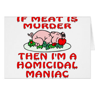 If Meat Is Murder Then I'm A Homicidal Maniac Greeting Card