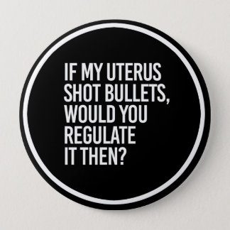 IF MY UTERUS SHOT BULLETS WOULD YOU REGULATE IT TH 4 INCH ROUND BUTTON