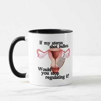 If my uterus shot bullets would you stop regulatin mug