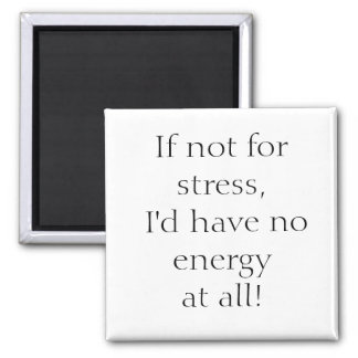 If not for stress, I'd have no energy at all! Magnet