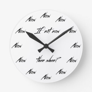 If not now, then when? round clock