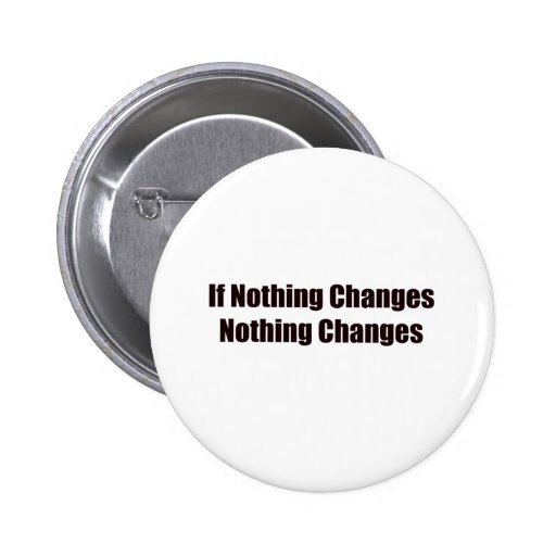 If Nothing Changes, Nothing Changes! Pins