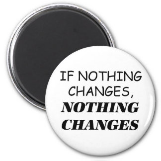 If Nothing Changes, Nothing Changes Magnet