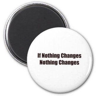 If Nothing Changes, Nothing Changes! Magnet