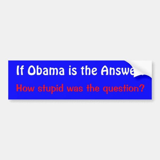 If Obama is the Answer., How stupid was the que... Bumper Sticker