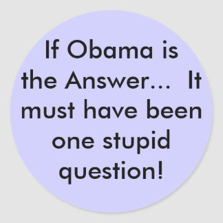 If Obama is the Answer...  It must have beenone... Round Sticker