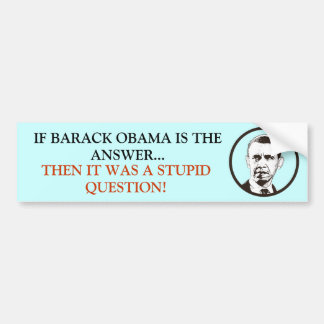 If Obama is the answer it was a Stupid Question! Bumper Sticker