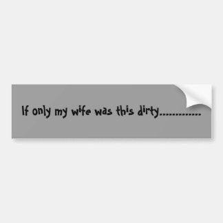 If only my wife was this dirty............. bumper sticker