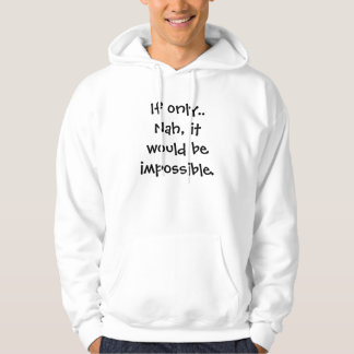 If only..    Nah, it would be impossible. Hoodie