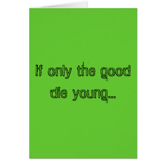 If only the good die young... card