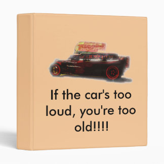 If the car's too loud, you're too old... 3 ring binders