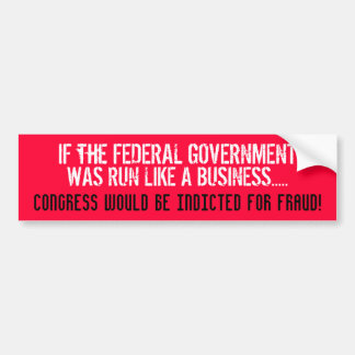 IF THE FEDERAL GOV'T WAS RUN LIKE A BUSINESS... BUMPER STICKER