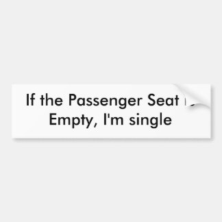If the Passenger Seat is Empty, I'm single Bumper Sticker