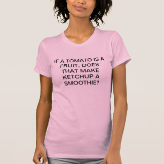 IF TOMATO A FRUIT, KETCHUP A SMOOTHIE T-Shirt