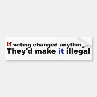 If voting changed anything bumper sticker