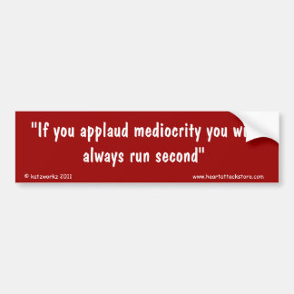 If you applaud mediocrity you will always bumper sticker
