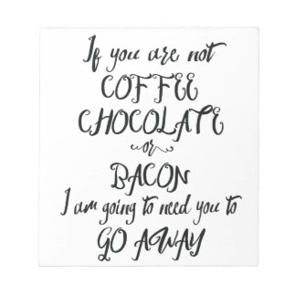 If You Are Not Coffee Chocolate or Bacon... Notepad