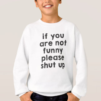 If you are not funny, please shut up sweatshirt