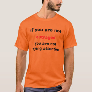 if you are not, outraged, you are ... - Customized T-Shirt