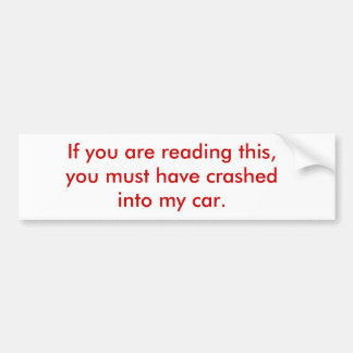 If you are reading this, you must have crashed ... bumper sticker