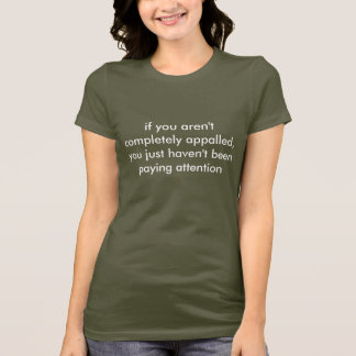 if you aren't completely appalled,you just have... T-Shirt
