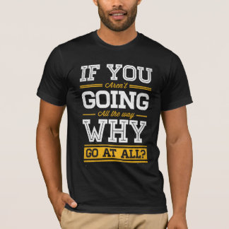 """If you aren't going all the way"" t-shirt (dark)"