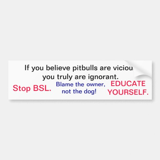 If you believe pitbulls are vicious you truly a... bumper stickers