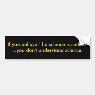 """If you believe """"the science is settled""""...you d... bumper sticker"""
