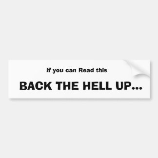 if you can Read this,  BACK THE HELL UP... Bumper Sticker