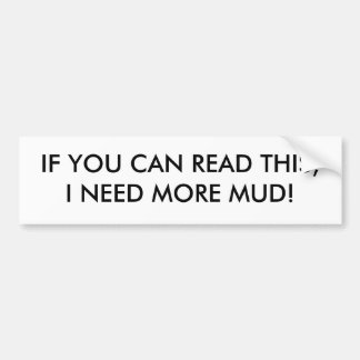 IF YOU CAN READ THIS,I NEED MORE MUD! BUMPER STICKER