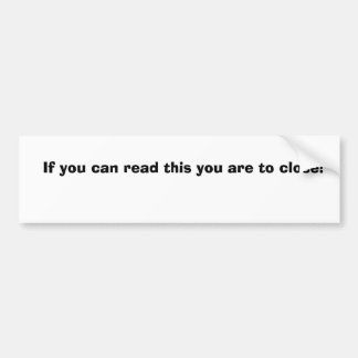 If you can read this you are to close! bumper sticker