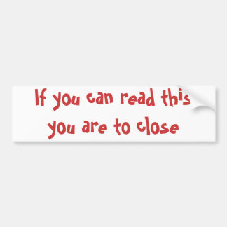If you can read this you are to close bumper sticker