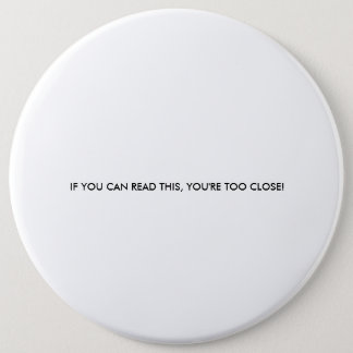 IF YOU CAN READ THIS, YOU'RE TOO CLOSE! 6 INCH ROUND BUTTON