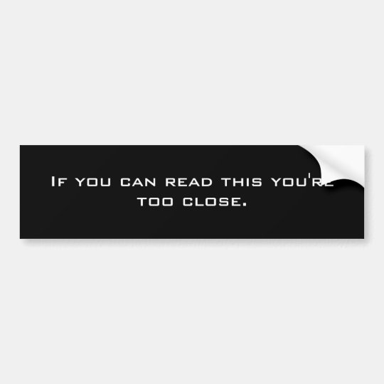 If you can read this youre too close bumper sticker