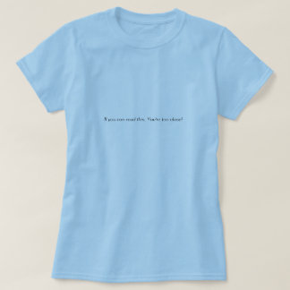 If you can read this, You're too close! T-Shirt