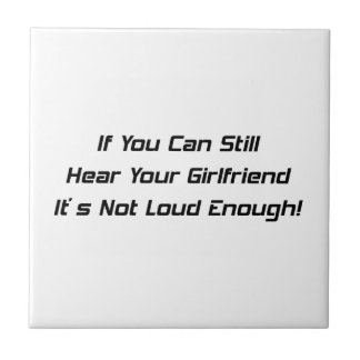 If You Can Still Hear Your Girlfriend It's Not Ceramic Tiles