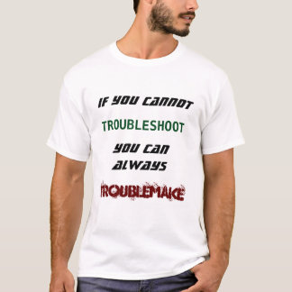 If you cannot troubleshoot you can troublemake T-Shirt