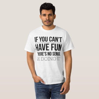 If you can't have fun, there's no point in doing T-Shirt