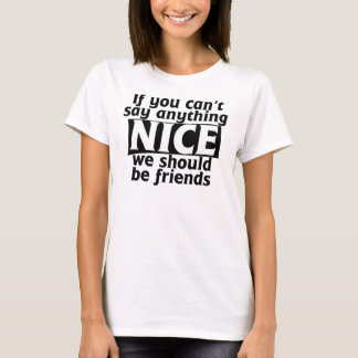 If you can't say anything nice we should be friend T-Shirt