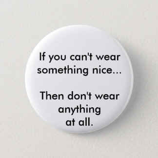 If you can't wear something nice... 2 inch round button