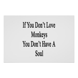 If You Don t Love Monkeys You Don t Have A Soul Print