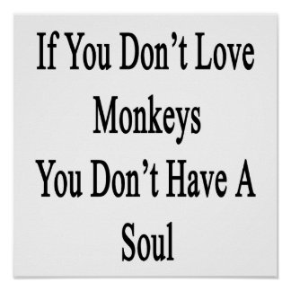 If You Don t Love Monkeys You Don t Have A Soul Poster