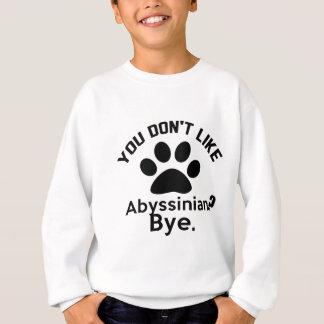 If You Don't Like Abyssinian Cat ? Bye Sweatshirt